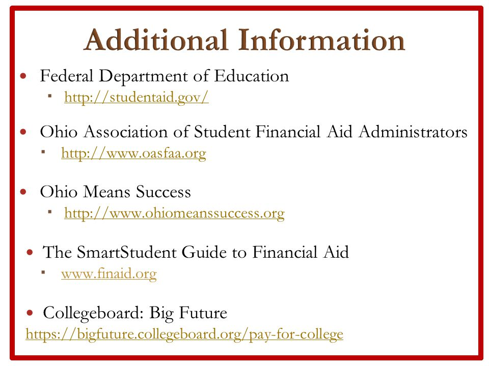 Federal Department of Education  http://studentaid.gov/ http://studentaid.gov/ Ohio Association of Student Financial Aid Administrators  http://www.oasfaa.org http://www.oasfaa.org Ohio Means Success  http://www.ohiomeanssuccess.org http://www.ohiomeanssuccess.org The SmartStudent Guide to Financial Aid  www.finaid.org Collegeboard: Big Future https://bigfuture.collegeboard.org/pay-for-college