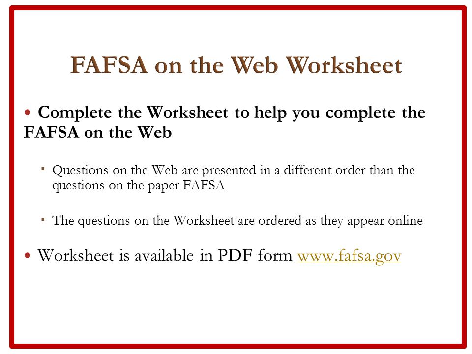 Complete the Worksheet to help you complete the FAFSA on the Web  Questions on the Web are presented in a different order than the questions on the paper FAFSA  The questions on the Worksheet are ordered as they appear online Worksheet is available in PDF form www.fafsa.govwww.fafsa.gov