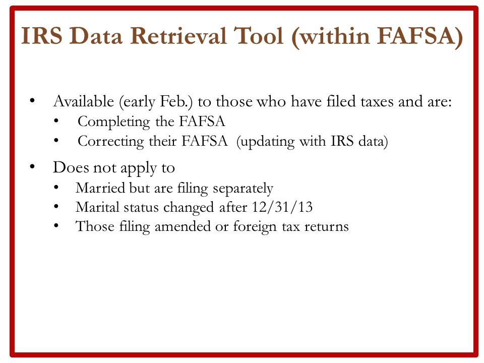 Available (early Feb.) to those who have filed taxes and are: Completing the FAFSA Correcting their FAFSA (updating with IRS data) Does not apply to Married but are filing separately Marital status changed after 12/31/13 Those filing amended or foreign tax returns IRS Data Retrieval Tool (within FAFSA)