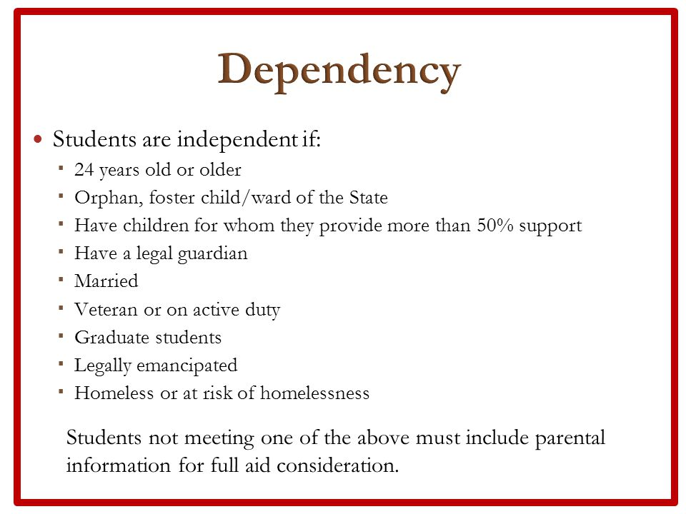 Students are independent if:  24 years old or older  Orphan, foster child/ward of the State  Have children for whom they provide more than 50% support  Have a legal guardian  Married  Veteran or on active duty  Graduate students  Legally emancipated  Homeless or at risk of homelessness Students not meeting one of the above must include parental information for full aid consideration.