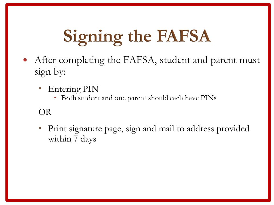 After completing the FAFSA, student and parent must sign by:  Entering PIN  Both student and one parent should each have PINs OR  Print signature page, sign and mail to address provided within 7 days