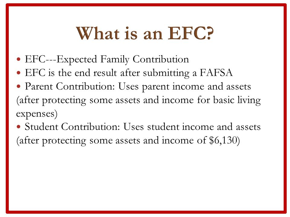 EFC---Expected Family Contribution EFC is the end result after submitting a FAFSA Parent Contribution: Uses parent income and assets (after protecting some assets and income for basic living expenses) Student Contribution: Uses student income and assets (after protecting some assets and income of $6,130)