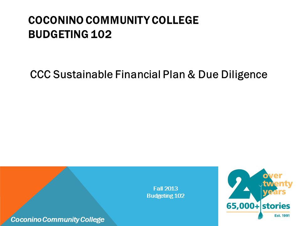 COCONINO COMMUNITY COLLEGE BUDGETING 102 CCC Sustainable Financial Plan & Due Diligence Coconino Community College Fall 2013 Budgeting 102