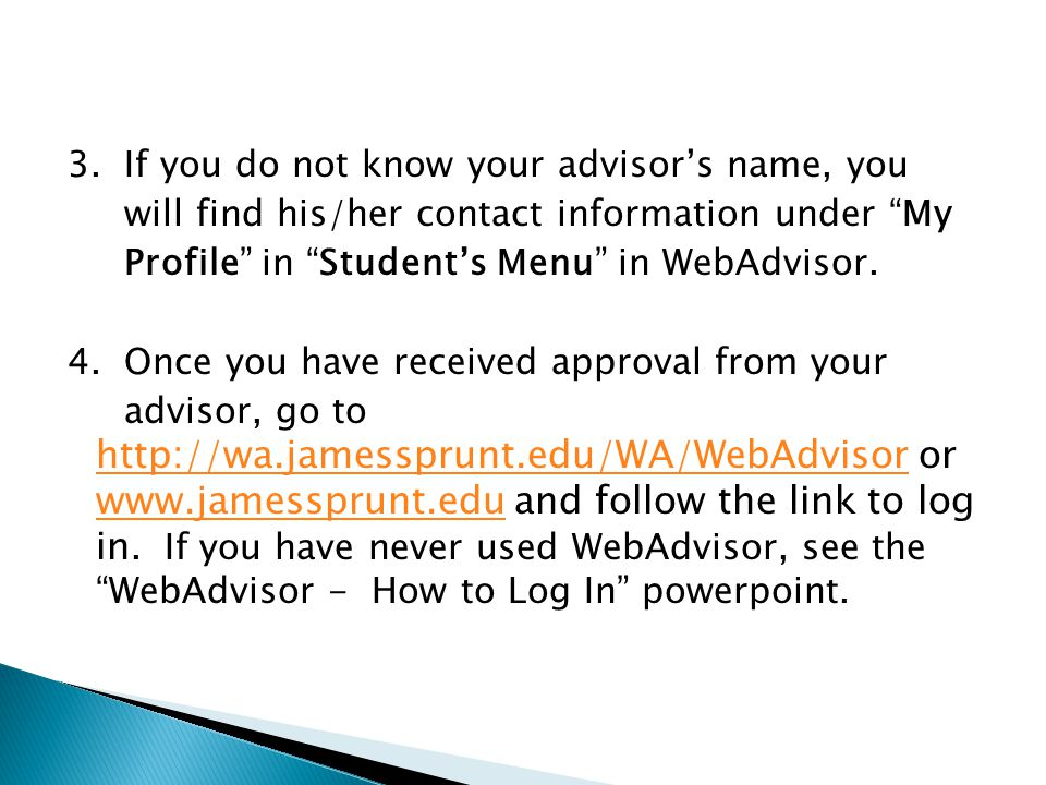 """3. If you do not know your advisor's name, you will find his/her contact information under """"My Profile"""" in """"Student's Menu"""" in WebAdvisor. 4. Once you"""