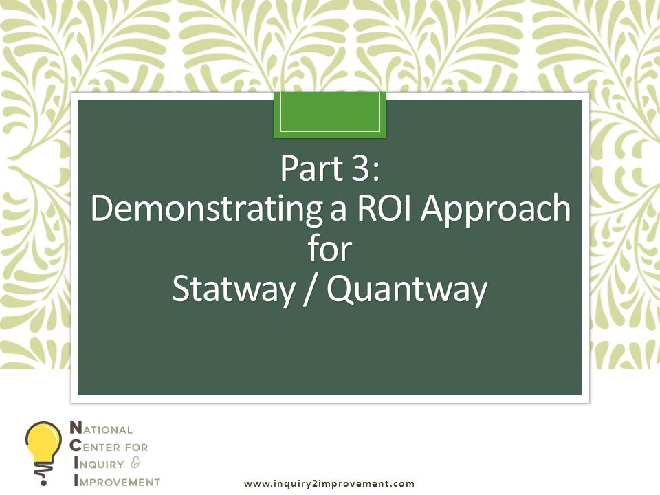 www.inquiry2improvement.com Part 3: Demonstrating a ROI Approach for Statway / Quantway