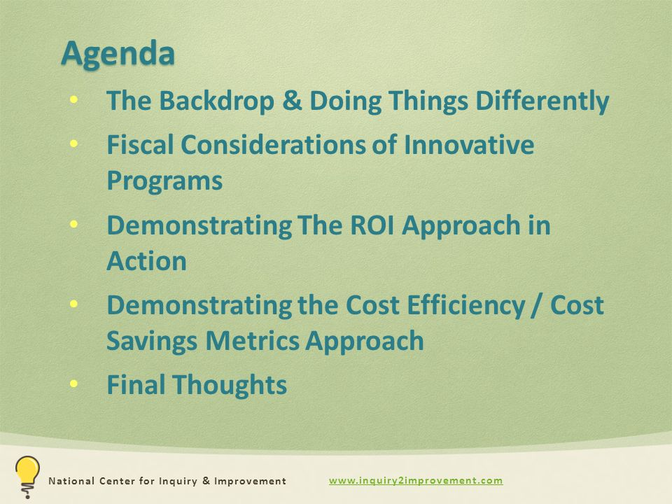 www.inquiry2improvement.com National Center for Inquiry & Improvement Agenda The Backdrop & Doing Things Differently Fiscal Considerations of Innovative Programs Demonstrating The ROI Approach in Action Demonstrating the Cost Efficiency / Cost Savings Metrics Approach Final Thoughts