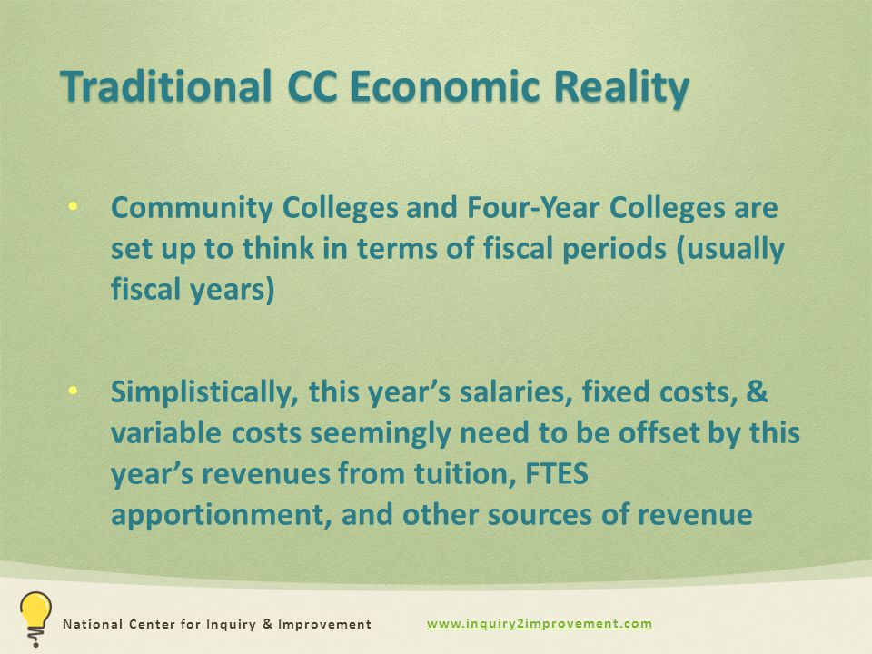 www.inquiry2improvement.com National Center for Inquiry & Improvement Traditional CC Economic Reality Community Colleges and Four-Year Colleges are set up to think in terms of fiscal periods (usually fiscal years) Simplistically, this year's salaries, fixed costs, & variable costs seemingly need to be offset by this year's revenues from tuition, FTES apportionment, and other sources of revenue