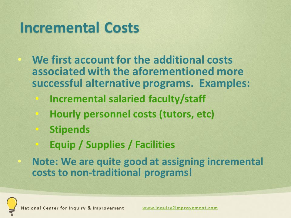www.inquiry2improvement.com National Center for Inquiry & Improvement Incremental Costs We first account for the additional costs associated with the aforementioned more successful alternative programs.