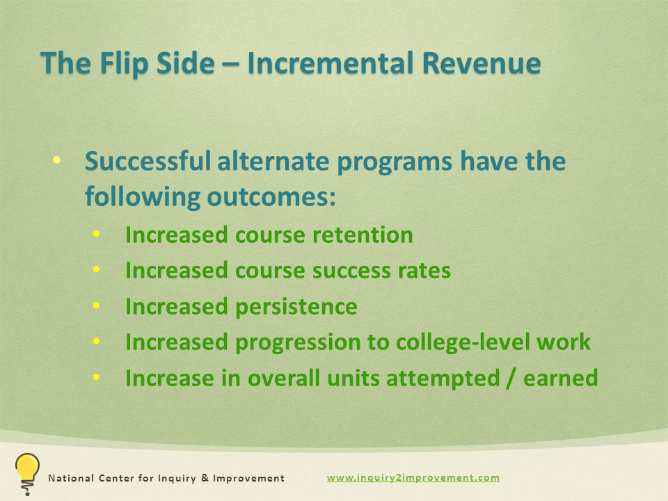 www.inquiry2improvement.com National Center for Inquiry & Improvement The Flip Side – Incremental Revenue Successful alternate programs have the following outcomes: Increased course retention Increased course success rates Increased persistence Increased progression to college-level work Increase in overall units attempted / earned