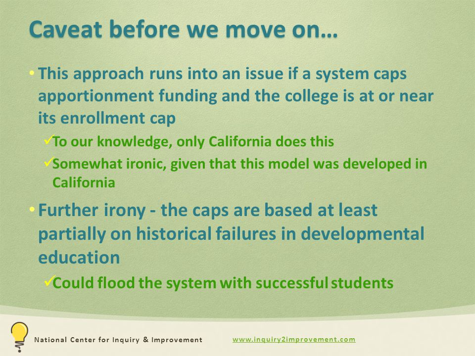 www.inquiry2improvement.com National Center for Inquiry & Improvement Caveat before we move on… This approach runs into an issue if a system caps apportionment funding and the college is at or near its enrollment cap To our knowledge, only California does this Somewhat ironic, given that this model was developed in California Further irony - the caps are based at least partially on historical failures in developmental education Could flood the system with successful students