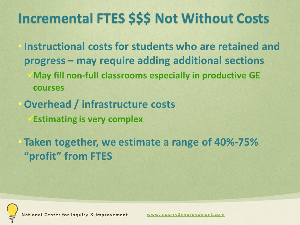 www.inquiry2improvement.com National Center for Inquiry & Improvement Incremental FTES $$$ Not Without Costs Instructional costs for students who are retained and progress – may require adding additional sections May fill non-full classrooms especially in productive GE courses Overhead / infrastructure costs Estimating is very complex Taken together, we estimate a range of 40%-75% profit from FTES