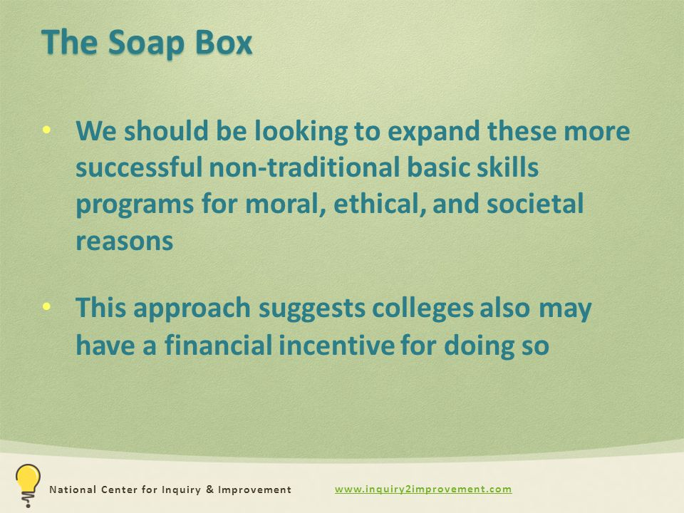 www.inquiry2improvement.com National Center for Inquiry & Improvement The Soap Box We should be looking to expand these more successful non-traditional basic skills programs for moral, ethical, and societal reasons This approach suggests colleges also may have a financial incentive for doing so