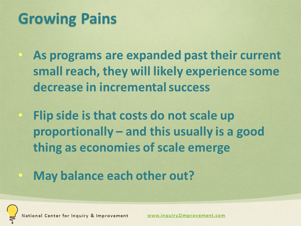 www.inquiry2improvement.com National Center for Inquiry & Improvement Growing Pains As programs are expanded past their current small reach, they will likely experience some decrease in incremental success Flip side is that costs do not scale up proportionally – and this usually is a good thing as economies of scale emerge May balance each other out