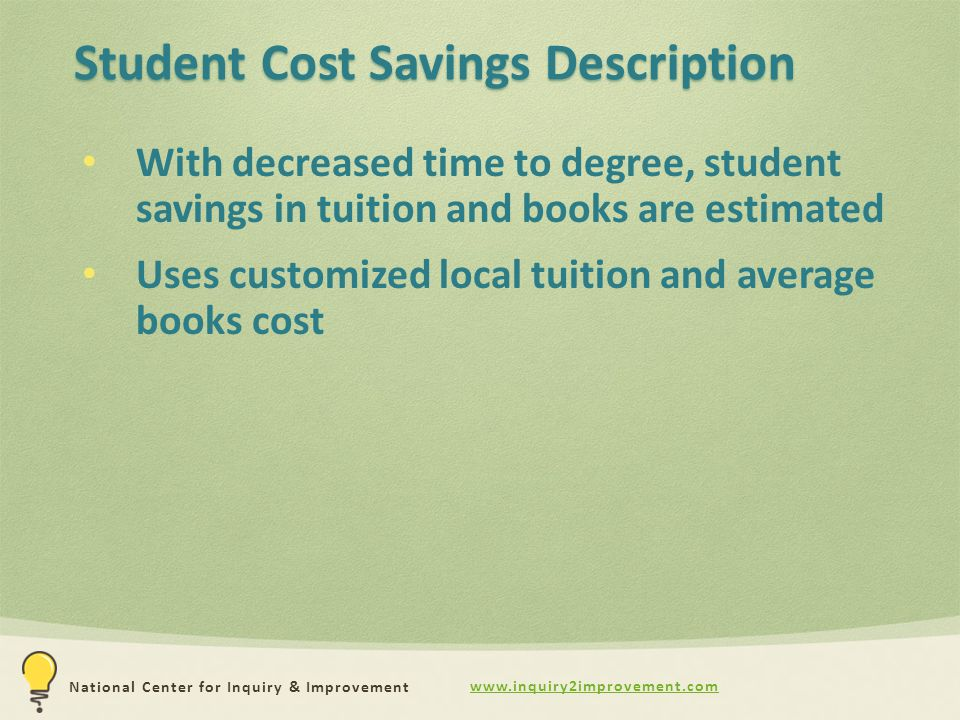 www.inquiry2improvement.com National Center for Inquiry & Improvement Student Cost Savings Description With decreased time to degree, student savings in tuition and books are estimated Uses customized local tuition and average books cost