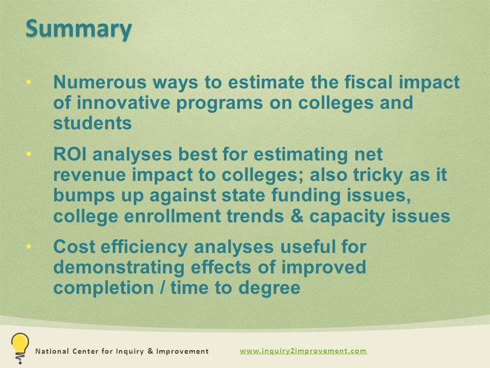 www.inquiry2improvement.com National Center for Inquiry & Improvement Summary Numerous ways to estimate the fiscal impact of innovative programs on colleges and students ROI analyses best for estimating net revenue impact to colleges; also tricky as it bumps up against state funding issues, college enrollment trends & capacity issues Cost efficiency analyses useful for demonstrating effects of improved completion / time to degree