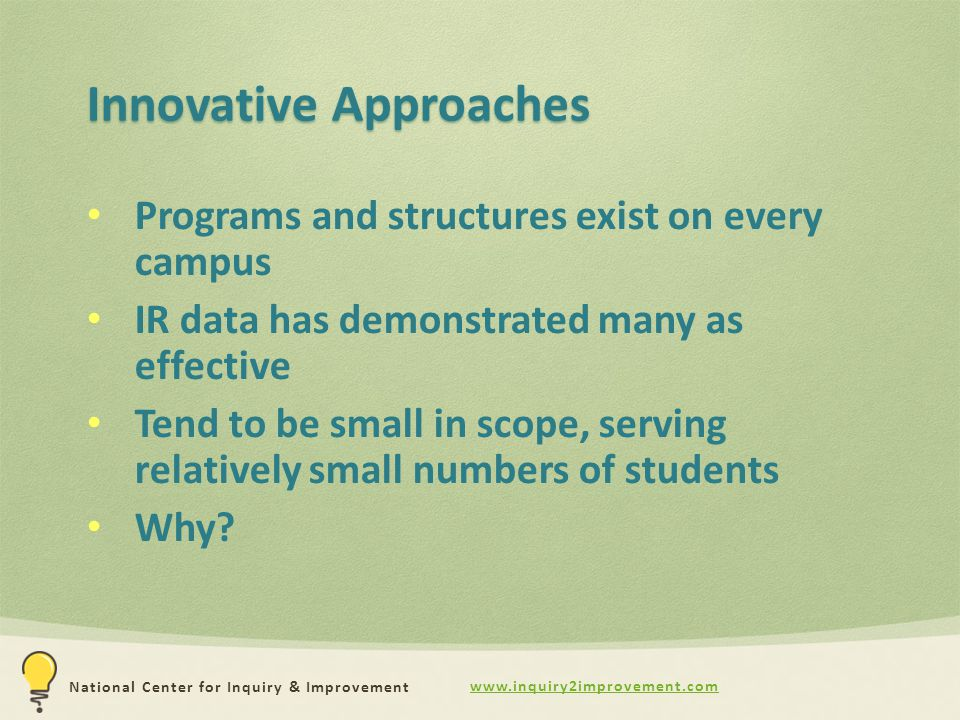 www.inquiry2improvement.com National Center for Inquiry & Improvement Innovative Approaches Programs and structures exist on every campus IR data has demonstrated many as effective Tend to be small in scope, serving relatively small numbers of students Why