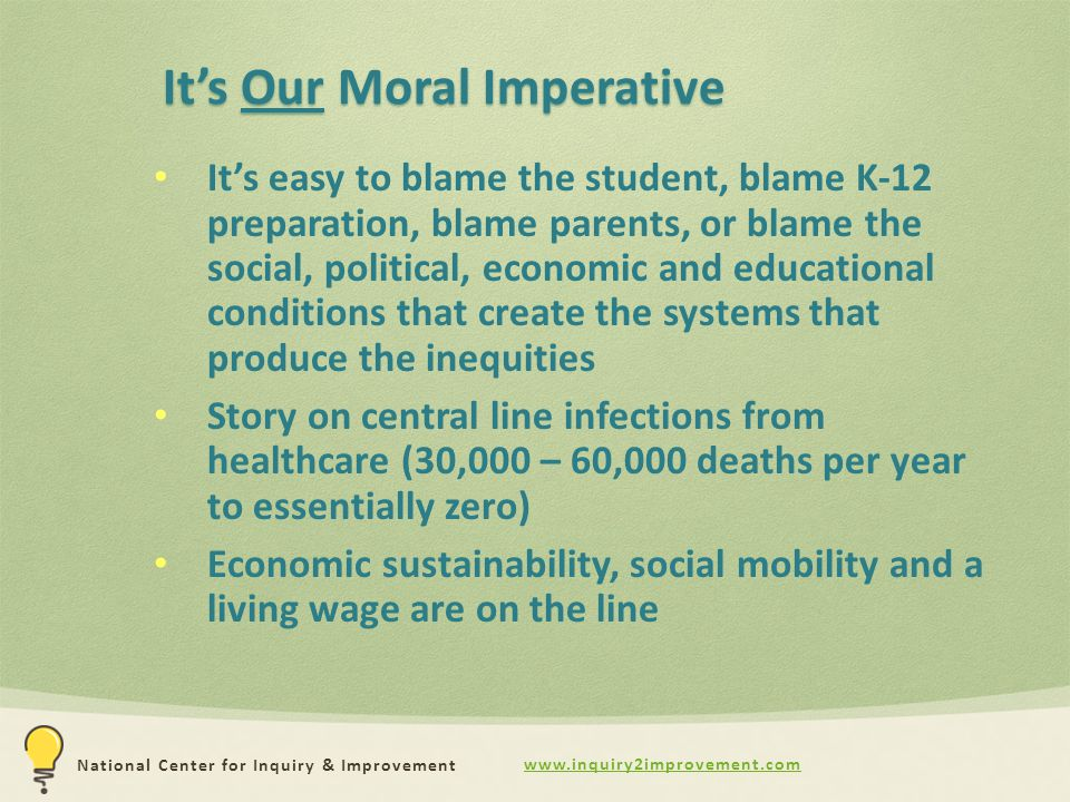 www.inquiry2improvement.com National Center for Inquiry & Improvement It's Our Moral Imperative It's easy to blame the student, blame K-12 preparation, blame parents, or blame the social, political, economic and educational conditions that create the systems that produce the inequities Story on central line infections from healthcare (30,000 – 60,000 deaths per year to essentially zero) Economic sustainability, social mobility and a living wage are on the line
