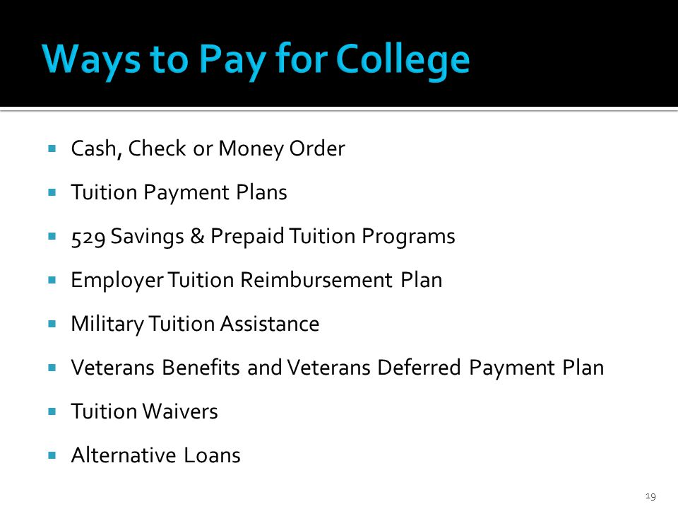  Cash, Check or Money Order  Tuition Payment Plans  529 Savings & Prepaid Tuition Programs  Employer Tuition Reimbursement Plan  Military Tuition Assistance  Veterans Benefits and Veterans Deferred Payment Plan  Tuition Waivers  Alternative Loans 19