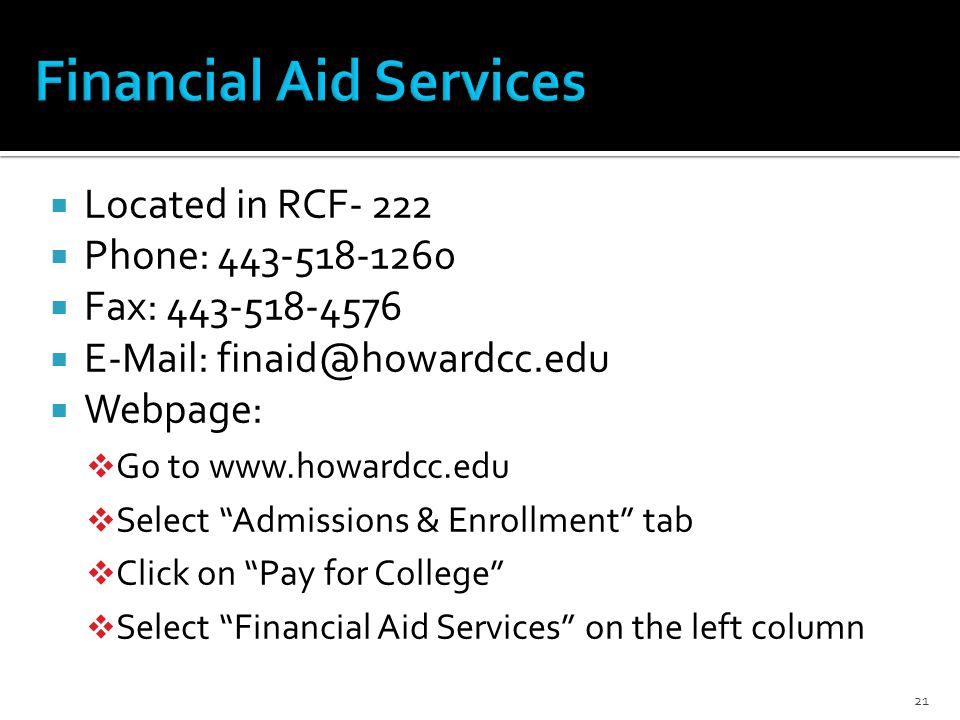  Located in RCF- 222  Phone:  Fax:     Webpage:  Go to    Select Admissions & Enrollment tab  Click on Pay for College  Select Financial Aid Services on the left column 21