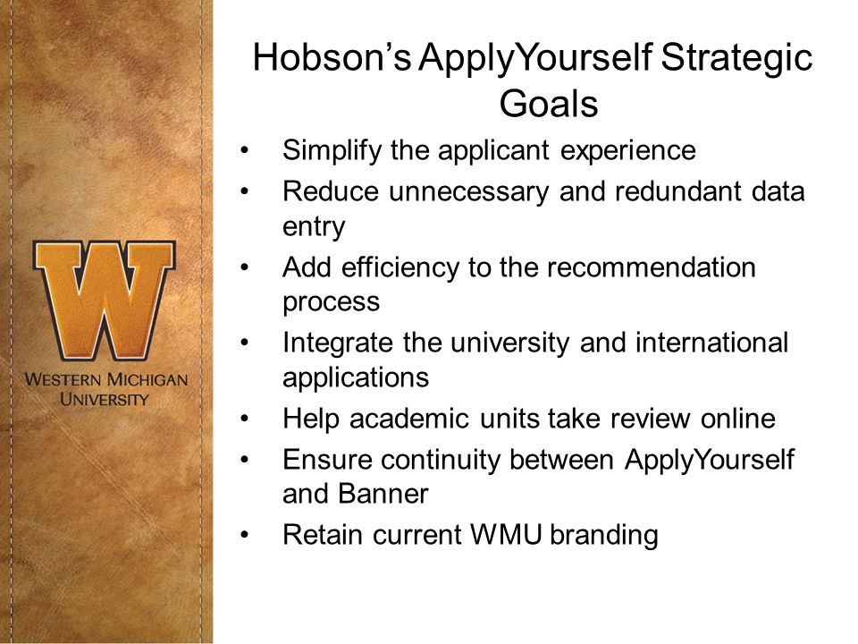 Hobson's ApplyYourself Strategic Goals Simplify the applicant experience Reduce unnecessary and redundant data entry Add efficiency to the recommendation process Integrate the university and international applications Help academic units take review online Ensure continuity between ApplyYourself and Banner Retain current WMU branding