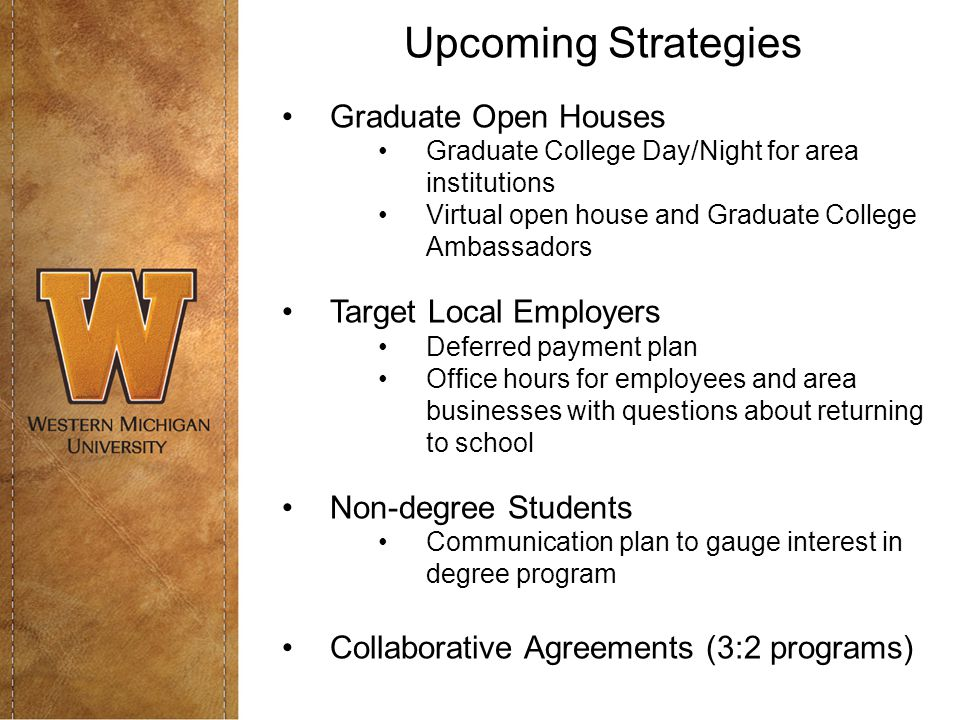 Upcoming Strategies Graduate Open Houses Graduate College Day/Night for area institutions Virtual open house and Graduate College Ambassadors Target Local Employers Deferred payment plan Office hours for employees and area businesses with questions about returning to school Non-degree Students Communication plan to gauge interest in degree program Collaborative Agreements (3:2 programs)