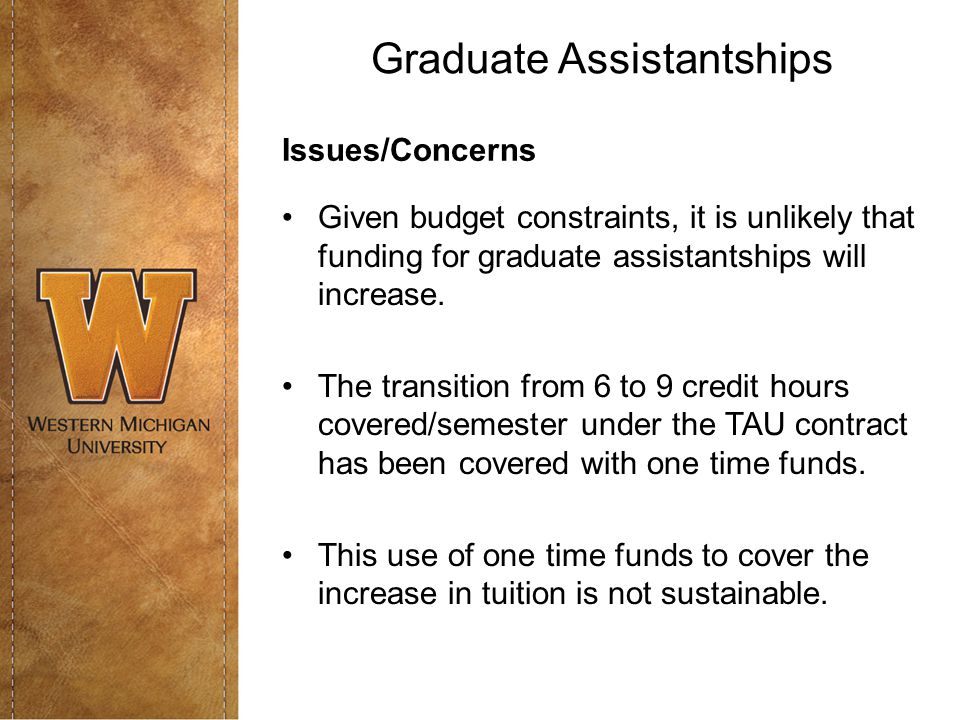 Graduate Assistantships Issues/Concerns Given budget constraints, it is unlikely that funding for graduate assistantships will increase.