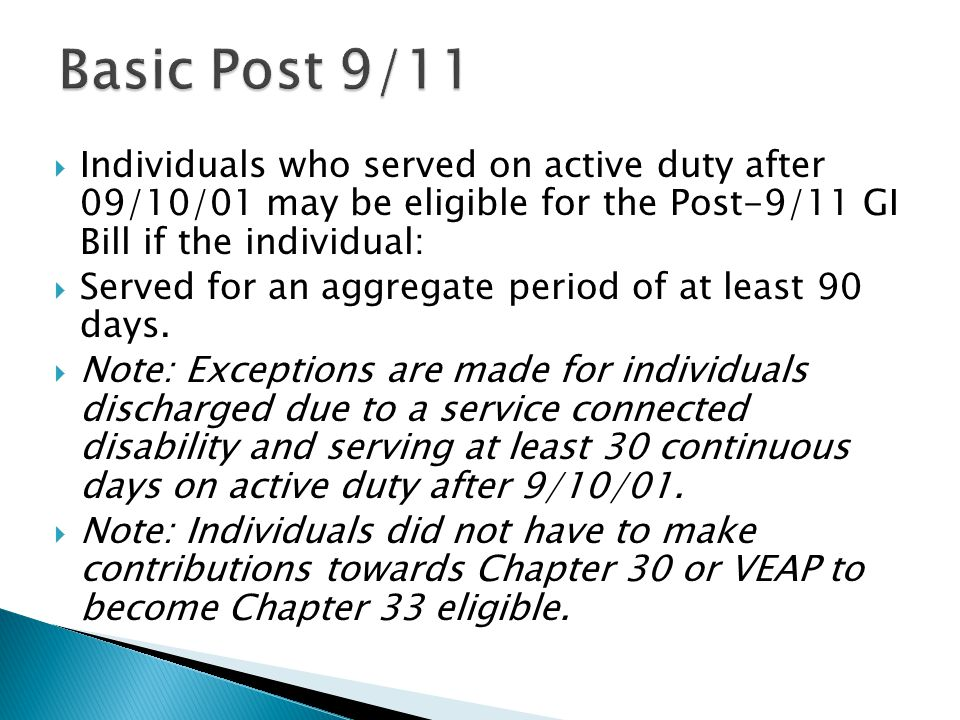  Individuals who served on active duty after 09/10/01 may be eligible for the Post-9/11 GI Bill if the individual:  Served for an aggregate period of at least 90 days.