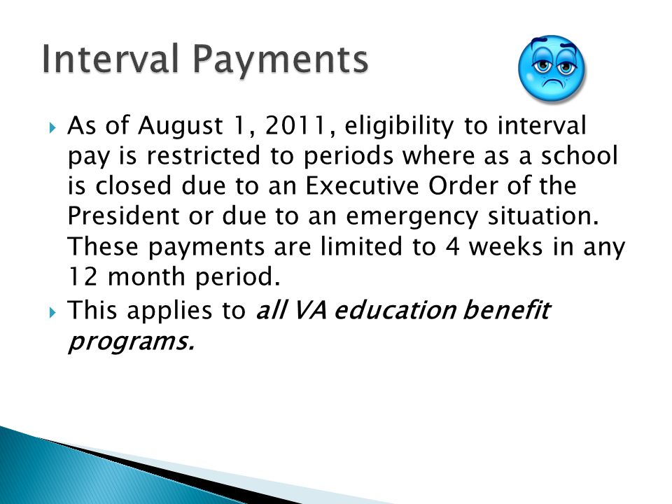  As of August 1, 2011, eligibility to interval pay is restricted to periods where as a school is closed due to an Executive Order of the President or due to an emergency situation.