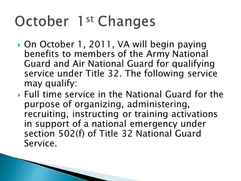 On October 1, 2011, VA will begin paying benefits to members of the Army National Guard and Air National Guard for qualifying service under Title 32.