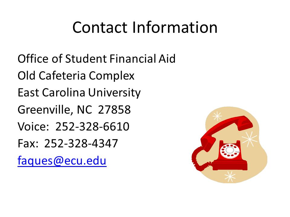 Contact Information Office of Student Financial Aid Old Cafeteria Complex East Carolina University Greenville, NC 27858 Voice: 252-328-6610 Fax: 252-328-4347 faques@ecu.edu