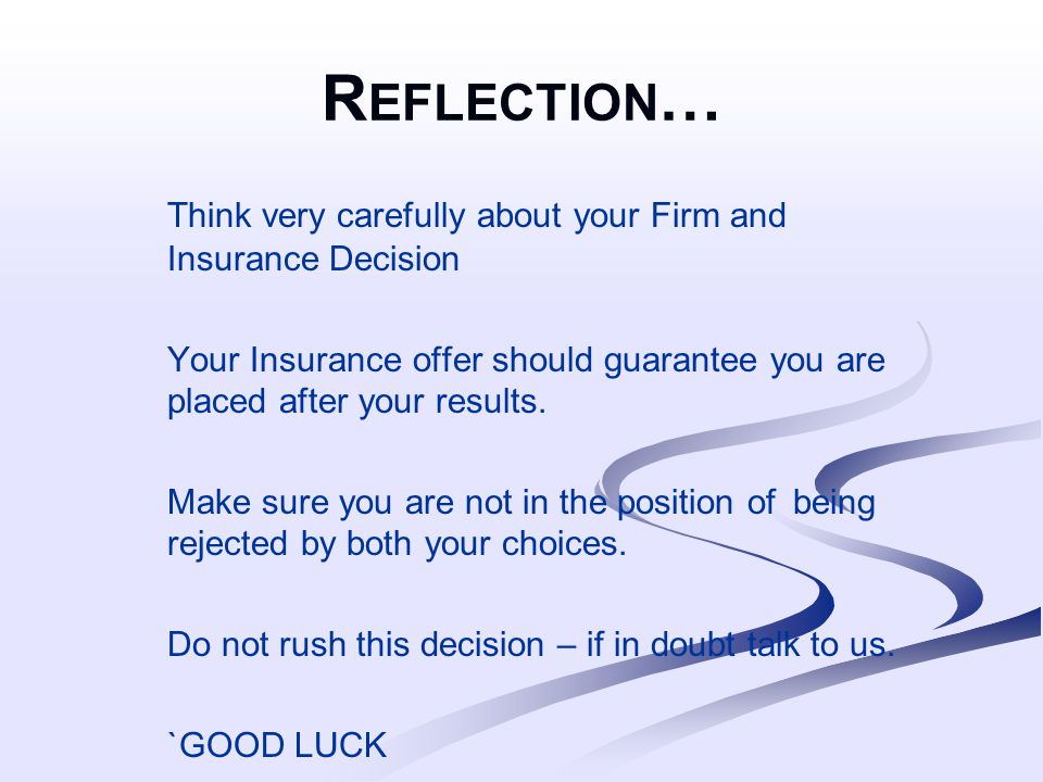 R EFLECTION … Think very carefully about your Firm and Insurance Decision Your Insurance offer should guarantee you are placed after your results.
