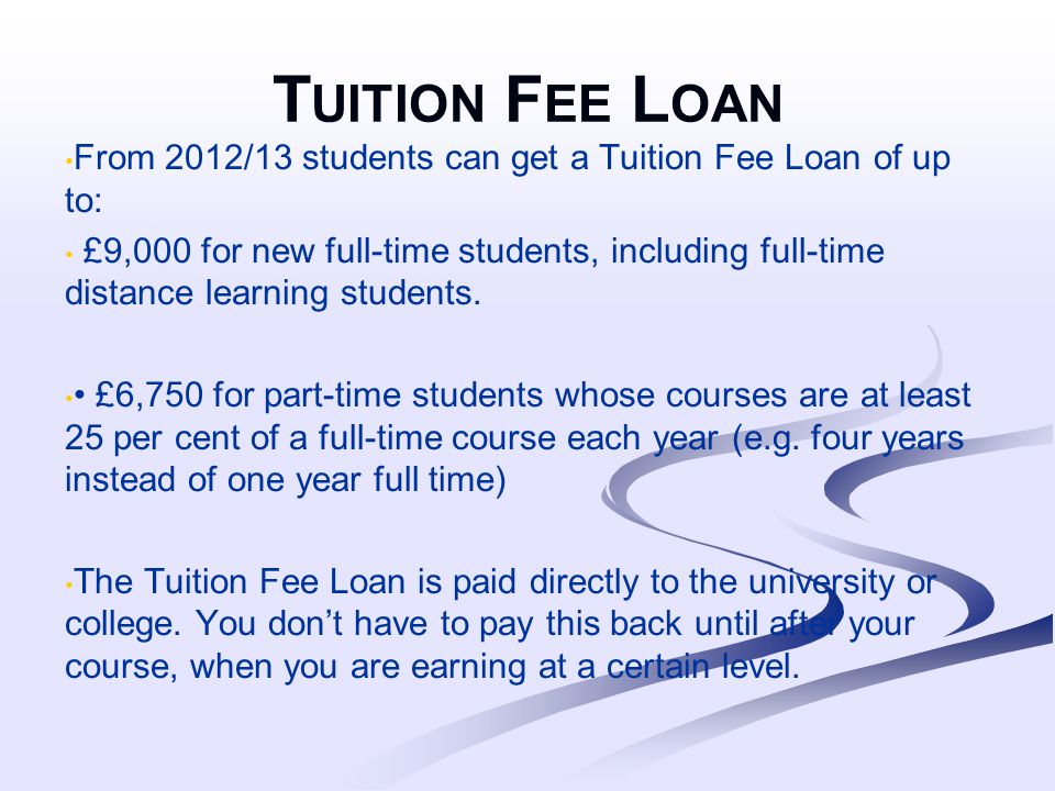 T UITION F EE L OAN From 2012/13 students can get a Tuition Fee Loan of up to: £9,000 for new full-time students, including full-time distance learning students.