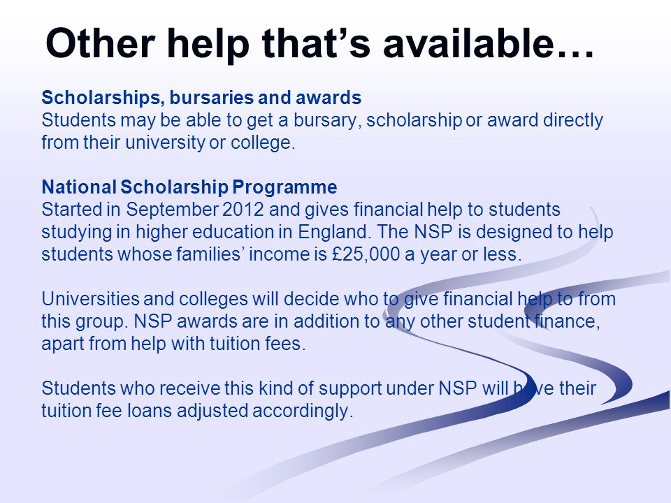 Other help that's available… Scholarships, bursaries and awards Students may be able to get a bursary, scholarship or award directly from their university or college.
