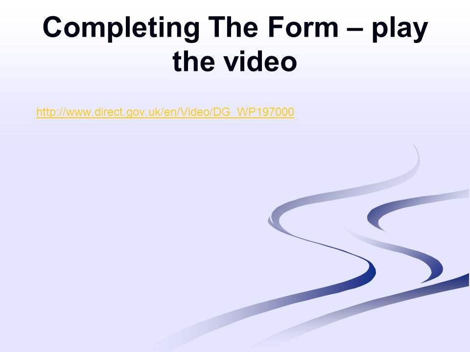 Completing The Form – play the video http://www.direct.gov.uk/en/Video/DG_WP197000