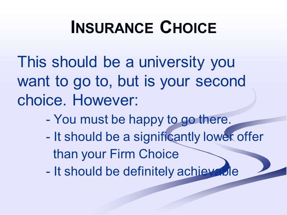 I NSURANCE C HOICE This should be a university you want to go to, but is your second choice.