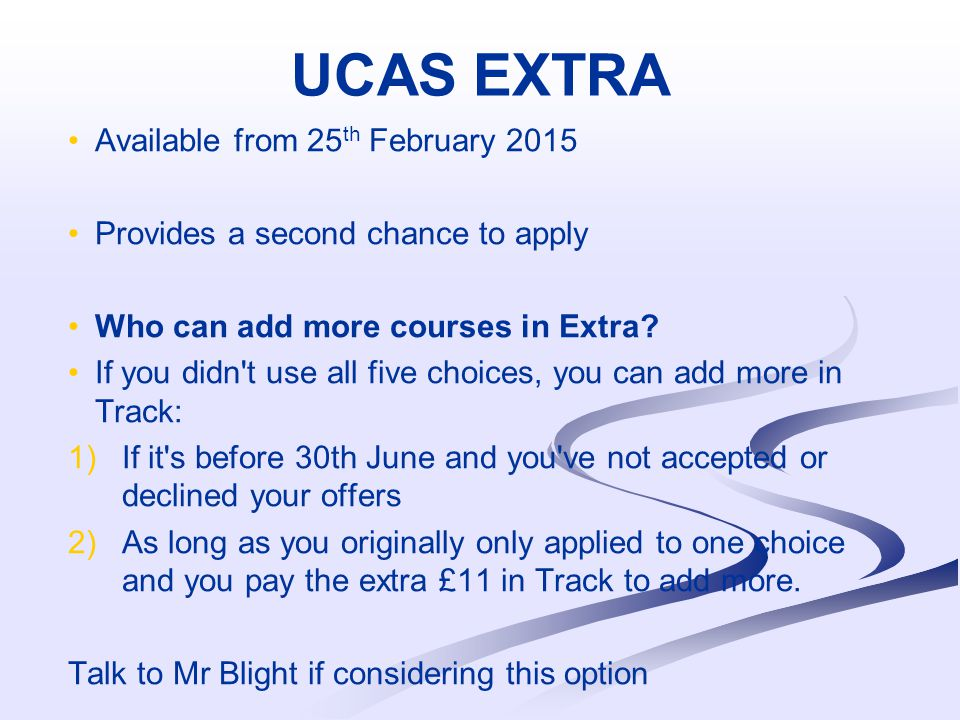 UCAS EXTRA Available from 25 th February 2015 Provides a second chance to apply Who can add more courses in Extra.