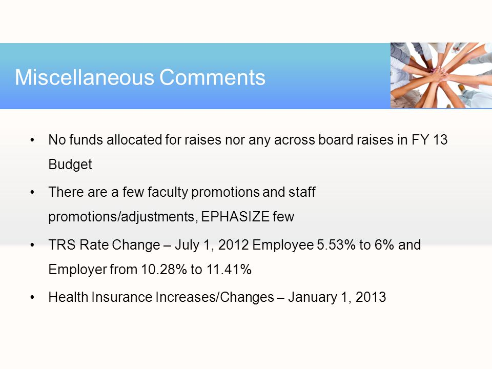 No funds allocated for raises nor any across board raises in FY 13 Budget There are a few faculty promotions and staff promotions/adjustments, EPHASIZE few TRS Rate Change – July 1, 2012 Employee 5.53% to 6% and Employer from 10.28% to 11.41% Health Insurance Increases/Changes – January 1, 2013 Miscellaneous Comments