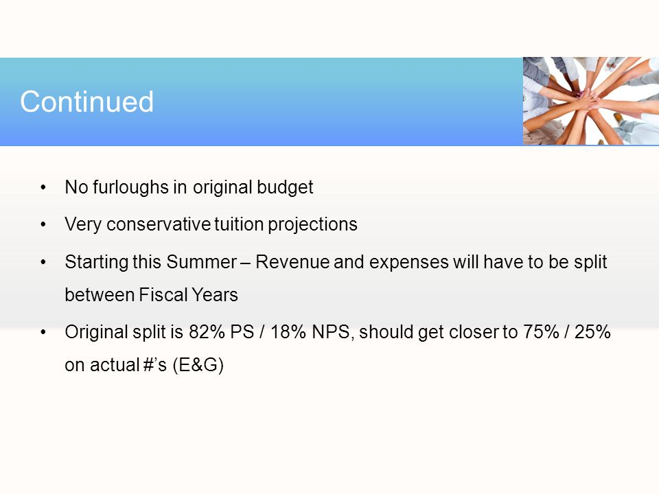 No furloughs in original budget Very conservative tuition projections Starting this Summer – Revenue and expenses will have to be split between Fiscal