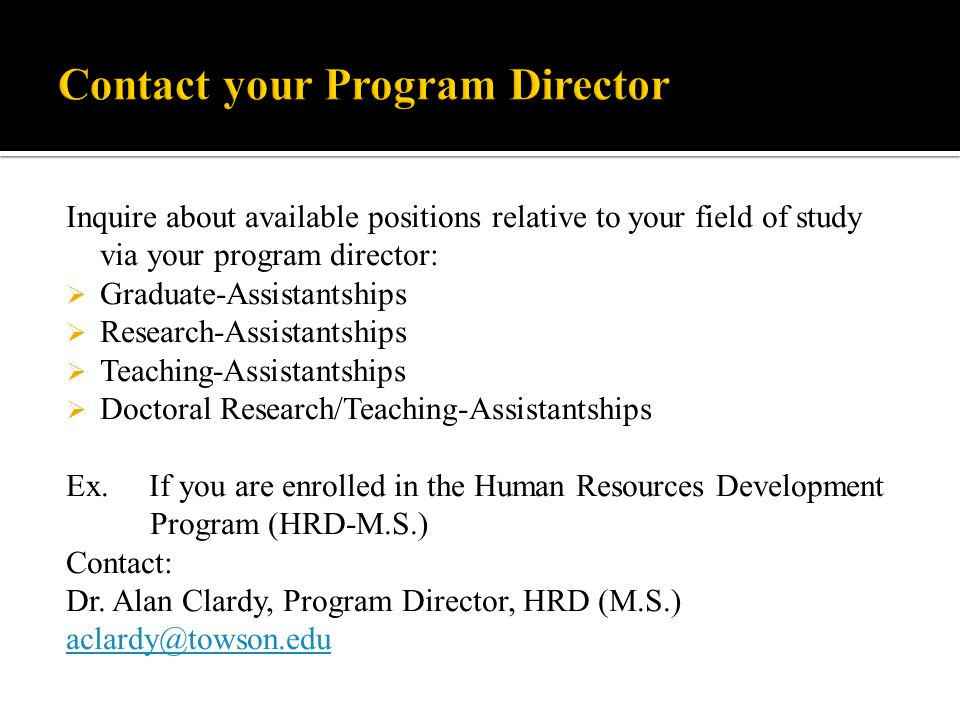 Inquire about available positions relative to your field of study via your program director:  Graduate-Assistantships  Research-Assistantships  Teaching-Assistantships  Doctoral Research/Teaching-Assistantships Ex.