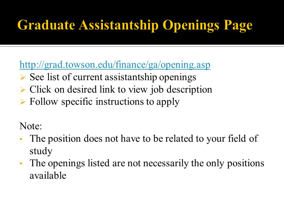 http://grad.towson.edu/finance/ga/opening.asp  See list of current assistantship openings  Click on desired link to view job description  Follow specific instructions to apply Note: The position does not have to be related to your field of study The openings listed are not necessarily the only positions available
