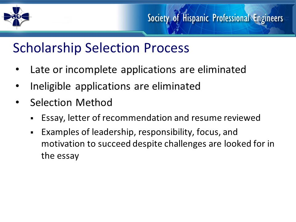 Scholarship Selection Process Late or incomplete applications are eliminated Ineligible applications are eliminated Selection Method  Essay, letter of recommendation and resume reviewed  Examples of leadership, responsibility, focus, and motivation to succeed despite challenges are looked for in the essay
