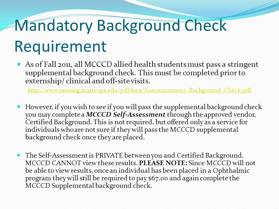 Mandatory Background Check Requirement As of Fall 2011, all MCCCD allied health students must pass a stringent supplemental background check.