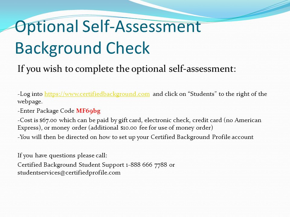 Optional Self-Assessment Background Check If you wish to complete the optional self-assessment: -Log into https://www.certifiedbackground.com and click on Students to the right of the webpage.https://www.certifiedbackground.com -Enter Package Code MF69bg -Cost is $67.00 which can be paid by gift card, electronic check, credit card (no American Express), or money order (additional $10.00 fee for use of money order) -You will then be directed on how to set up your Certified Background Profile account If you have questions please call: Certified Background Student Support 1-888 666 7788 or studentservices@certifiedprofile.com