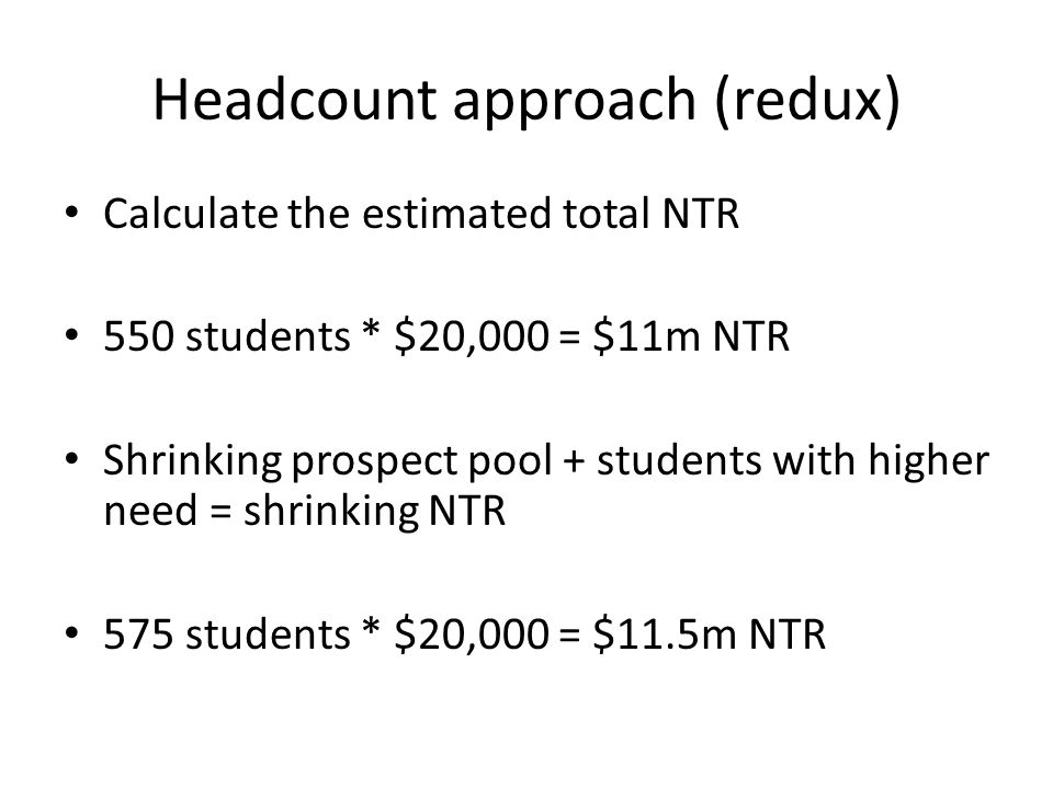 Headcount approach (redux) Calculate the estimated total NTR 550 students * $20,000 = $11m NTR Shrinking prospect pool + students with higher need = shrinking NTR 575 students * $20,000 = $11.5m NTR