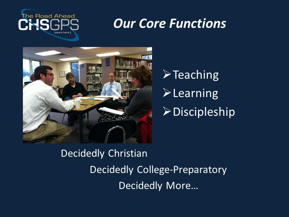 Our Core Functions  Teaching  Learning  Discipleship Decidedly Christian Decidedly College-Preparatory Decidedly More…