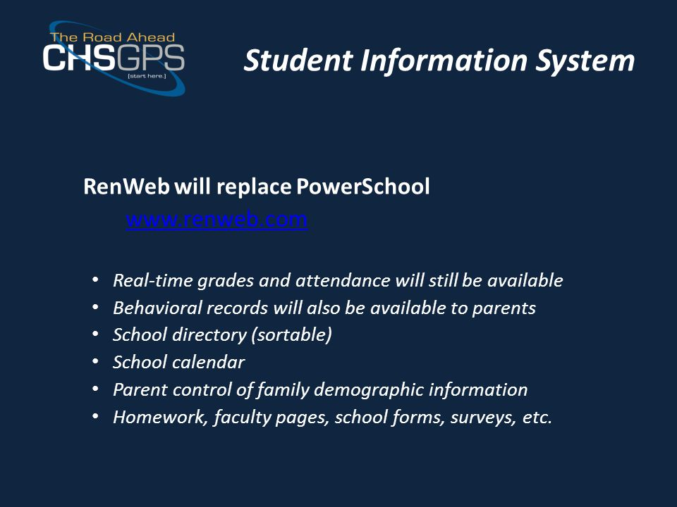 Student Information System RenWeb will replace PowerSchool www.renweb.com Real-time grades and attendance will still be available Behavioral records will also be available to parents School directory (sortable) School calendar Parent control of family demographic information Homework, faculty pages, school forms, surveys, etc.