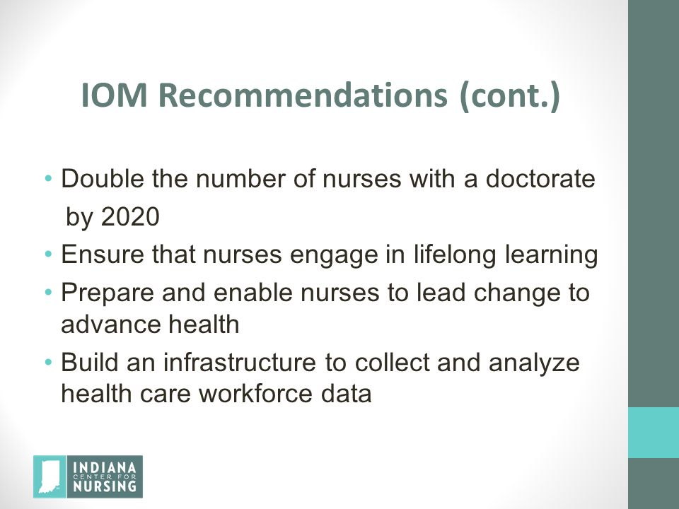 IOM Recommendations (cont.) Double the number of nurses with a doctorate by 2020 Ensure that nurses engage in lifelong learning Prepare and enable nur