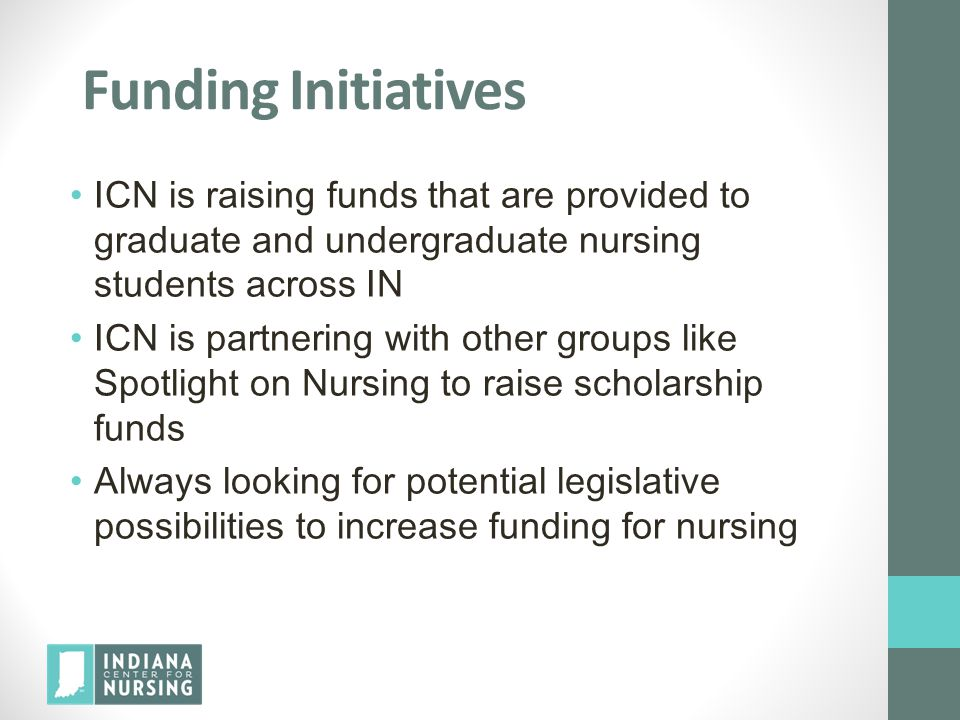 Funding Initiatives ICN is raising funds that are provided to graduate and undergraduate nursing students across IN ICN is partnering with other group