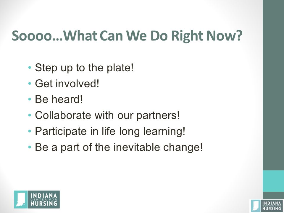 Soooo…What Can We Do Right Now? Step up to the plate! Get involved! Be heard! Collaborate with our partners! Participate in life long learning! Be a p