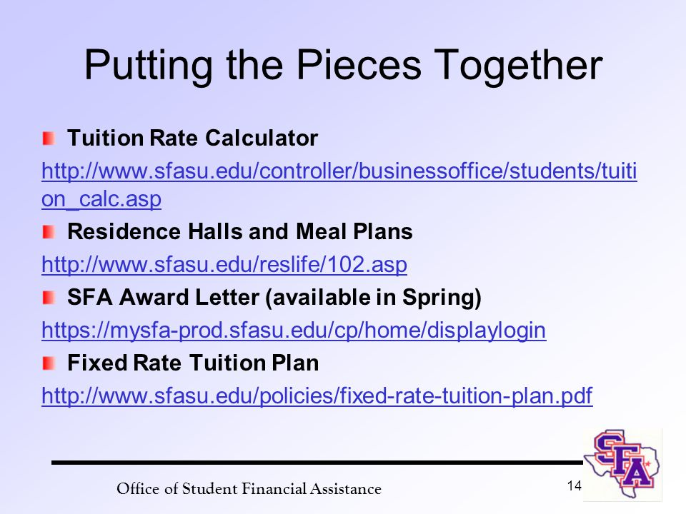 Putting the Pieces Together Tuition Rate Calculator http://www.sfasu.edu/controller/businessoffice/students/tuiti on_calc.asp Residence Halls and Meal Plans http://www.sfasu.edu/reslife/102.asp SFA Award Letter (available in Spring) https://mysfa-prod.sfasu.edu/cp/home/displaylogin Fixed Rate Tuition Plan http://www.sfasu.edu/policies/fixed-rate-tuition-plan.pdf Office of Student Financial Assistance 14